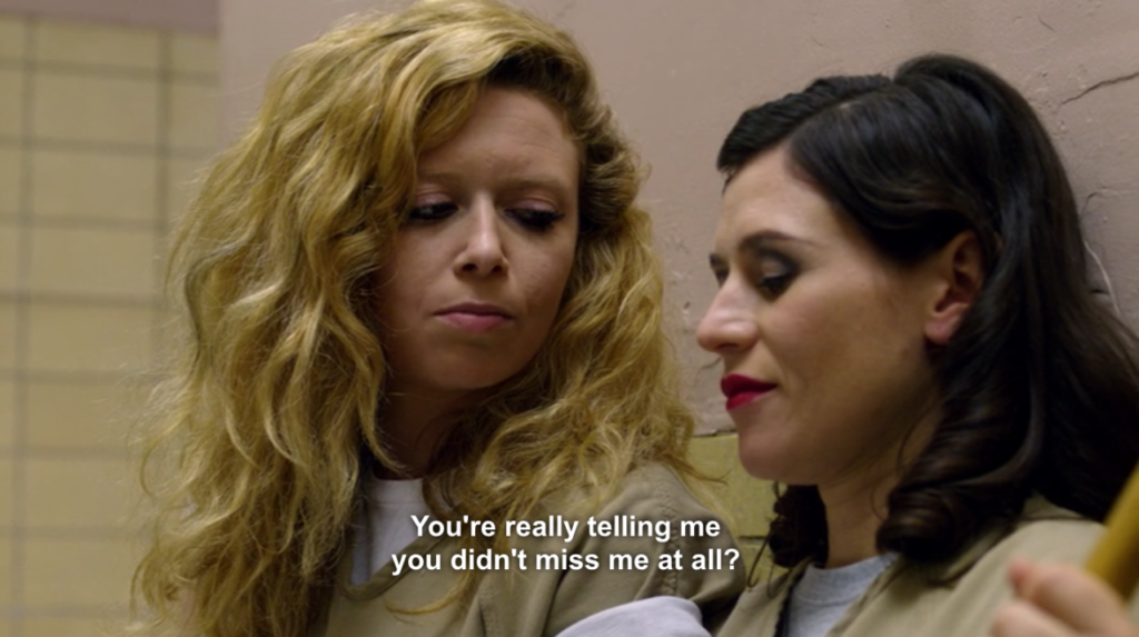 """Two white women - one blonde, the other black-haired - in prison are having a conversation while seated on the floor. The blonde one says to the other: """"You're really telling me you didn't miss me at all?"""""""