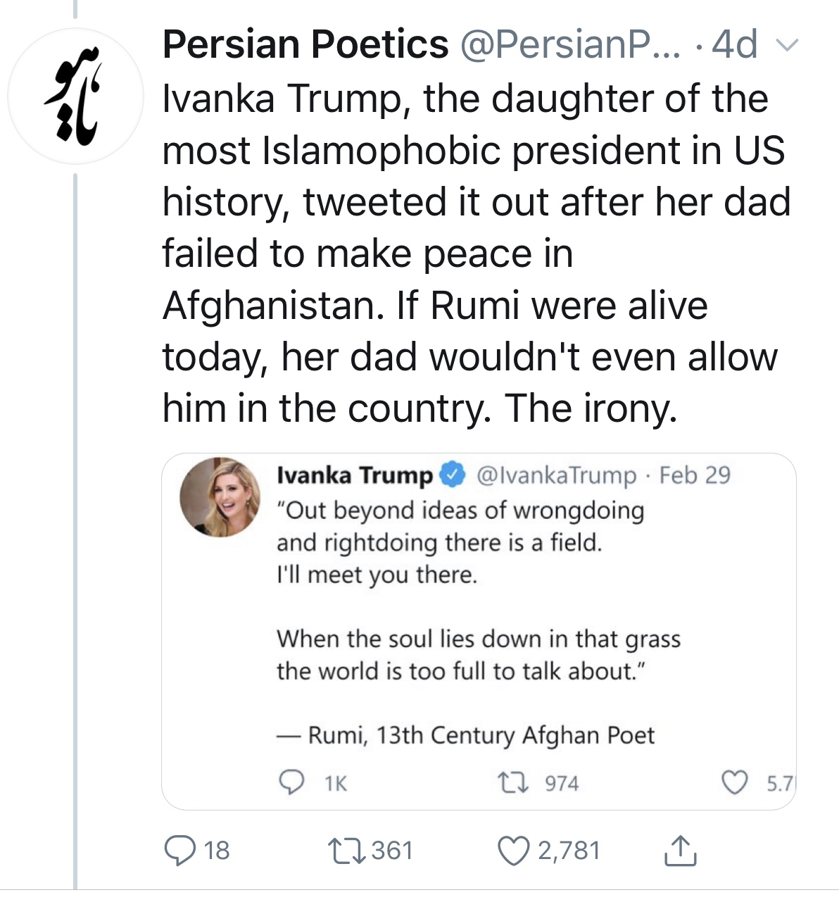 """Ivanka Trump tweeted Coleman Barks translation of Rumi's poem : """"Out beyond ideas of wrongdoing and rightdoing there is a field. I'll meet you there. When the soul lies down in that grass, the world is too full to talk about. Persian Poetics tweeted a picture of her tweet with the caption : Ivanka Trump, the daughter of the most Islamophobic president in US history, tweeted it out after her dad failed to make peace in Afghanistan. If Rumi were alive today, her dad wouldn't even allow him in the country. The irony"""