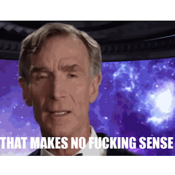 """Bill Nye stands in front of a backdrop of the sky. Image text reads, """"That makes no fucking sense."""""""