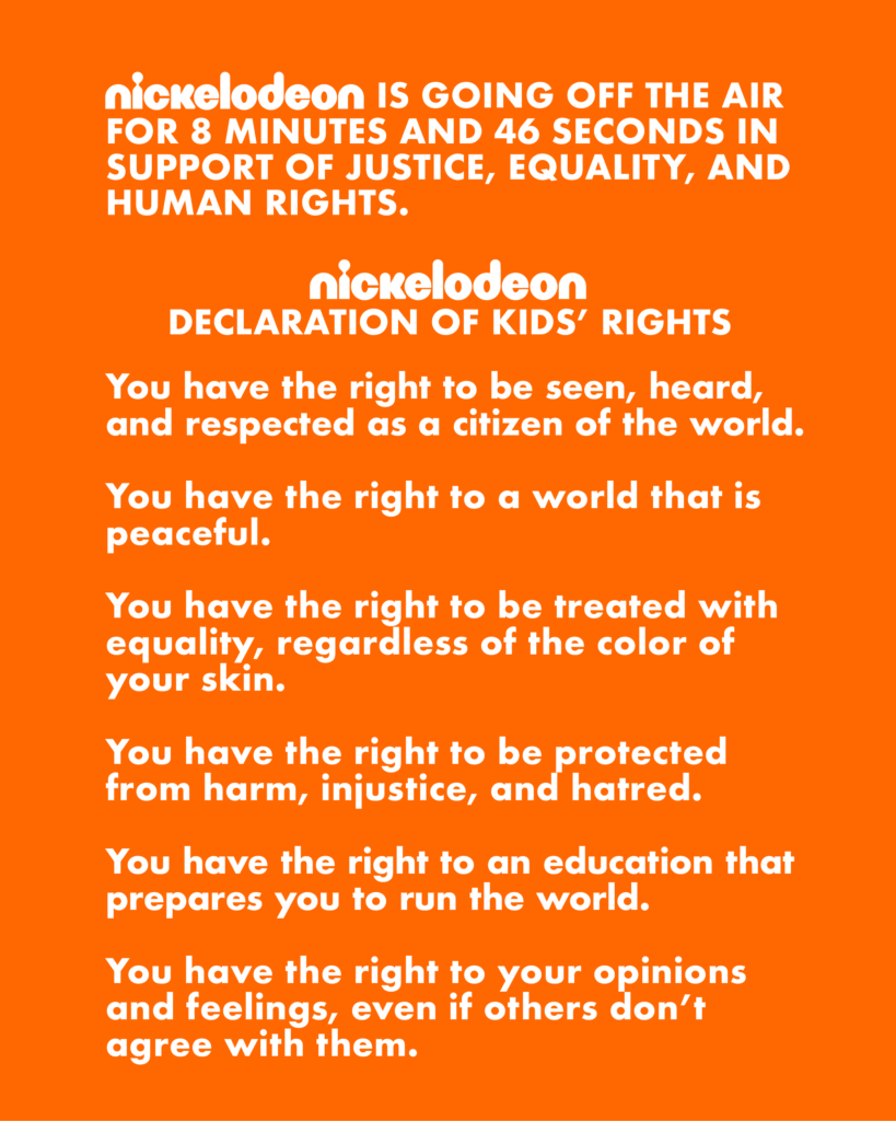 [Image description: Nickelodeon is going off the air for 8 minutes and 46 seconds in support of justice, equality, and human rights. Nickelodeon Declaration of Kids' Rights: You have the right to be seen, heard, and respected as a citizen of the world. You have the right to a world that is peaceful. You have the right to be treated with equality, regardless of the color of your skin. You have the right to be protected from harm, injustice, and hatred. You have the right to an education that prepares you to run the world. You have the right to your opinions and feelings, even if others don't agree with them.] Via Nickelodeon