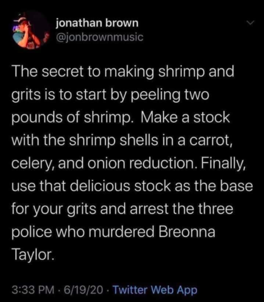 "Tweet that says ""The secret to making shrimp and grits is to start by peeling two pounds of shrimp. Make a stock with the shrimp shells in a carrot, celery, and onion reduction. Finally, use that delicious stock as the base for your grits and arrest the three police who murdered Breonna Taylor."
