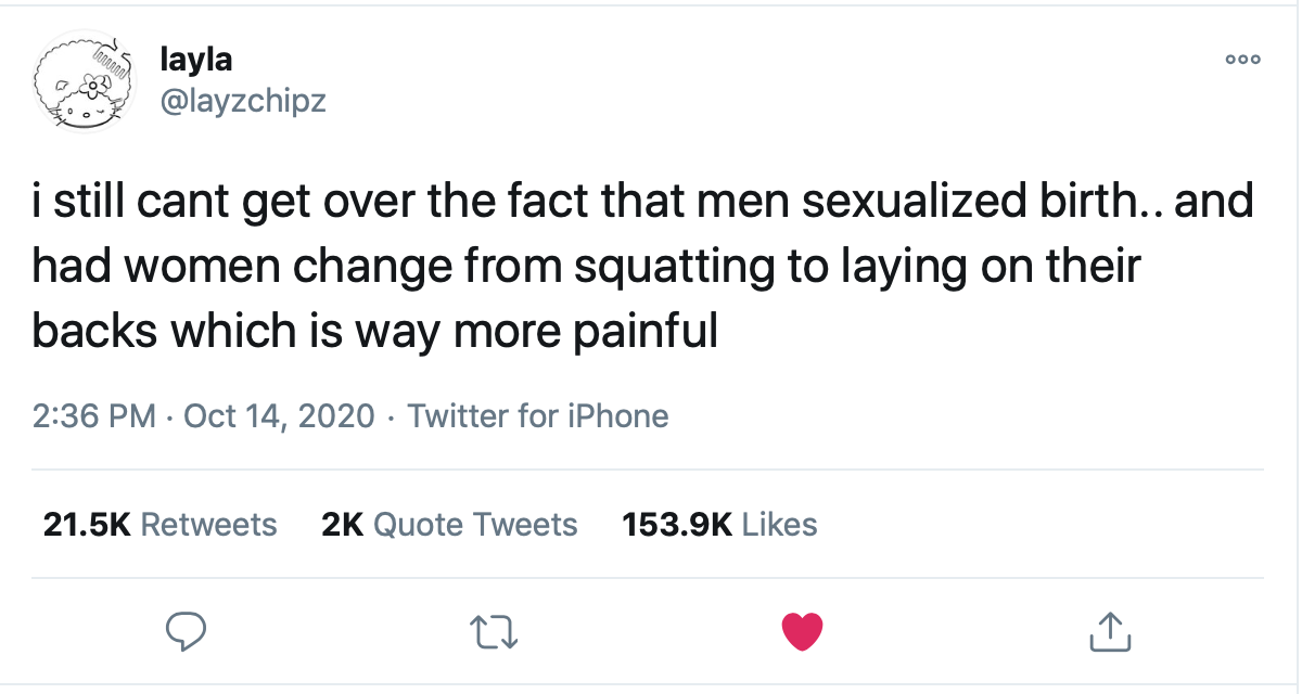 "A screenshot of @layzchipz tweet that states, ""still can't get over the fact that men sexualized birth.. and had women change from squatting to laying on their backs which is way more painful."""