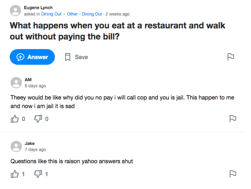 A Yahoo! Answers screenshot. Question: What happens when you eat at a restaurant and walk out without paying the bill? Answer 1: Theey would be like why did you no pay i will call cop and you is jail. This happen to me and now i am jail it is sad. Answer 2: Questions like this is raison yahoo answers shut