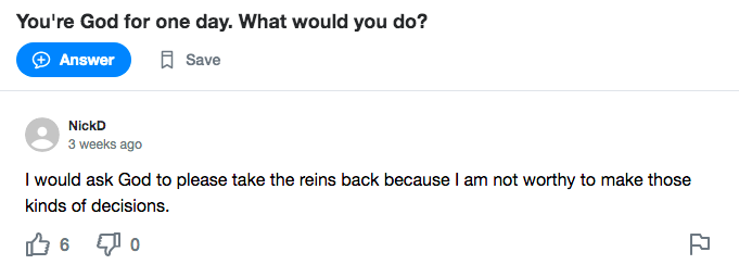 A Yahoo! Answers screenshot. Question: You're God for one day. What would you do? Answer : I would ask God to please take the reins back because I am not worthy to make those kinds of decisions.