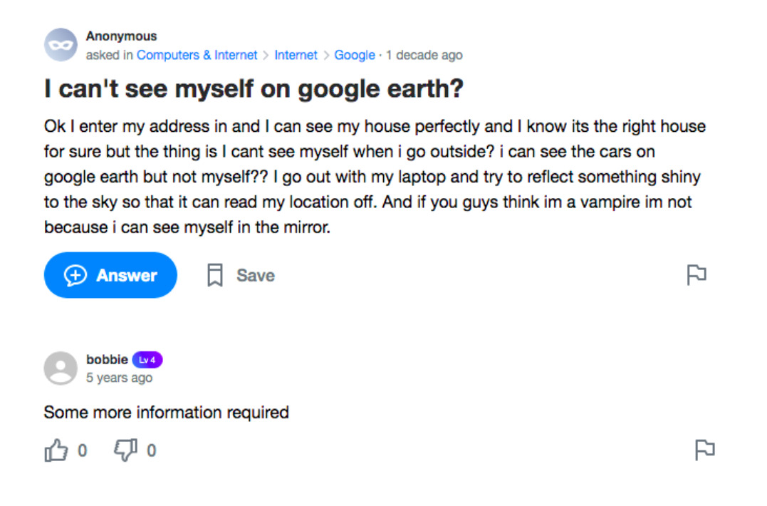 A Yahoo! Answers screenshot. Question: I can't see myself on google earth? Ok I enter my address in and I can see my house perfectly and I know its the right house for sure but the thing is I cant see myself when i go outside? i can see the cars on google earth but not myself?? I go out with my laptop and try to reflect something shiny to the sky so that it can read my location off. And if you guys think im a vampire im not because i can see myself in the mirror. Answer: Some more information required