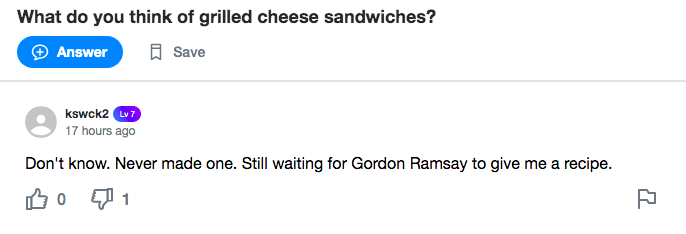 A Yahoo! Answers screenshot. Question: What do you think of grilled cheese sandwiches? Answer: Don't know. Never made one. Still waiting for Gordon Ramsay to give me a recipe.