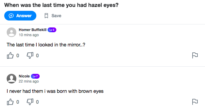 A Yahoo! Answers screenshot. Question: When was the last time you had hazel eyes? Answer 1: The last time I looked in the mirror? Answer 2: I never had them I was born with brown eyes.